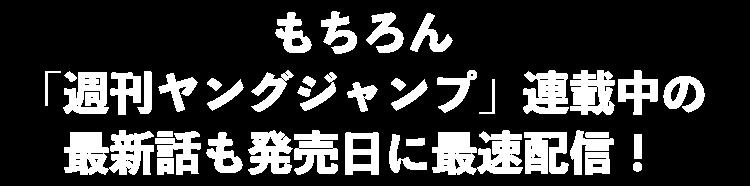 もちろん「週刊ヤングジャンプ」連載中の最新話も発売日に最速配信!